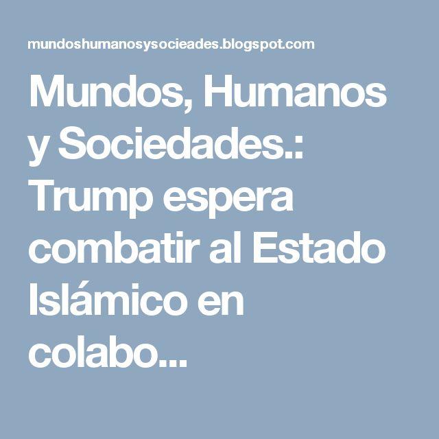 Mundos, Humanos y Sociedades.: Trump espera combatir al Estado Islámico en colabo...