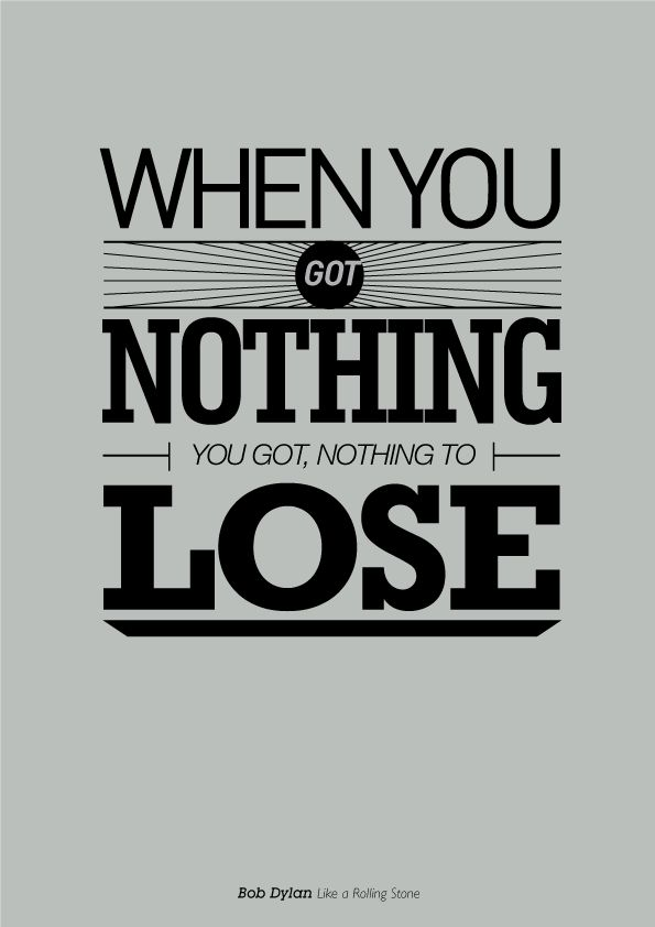 When you got nothing, you got nothing to lose. (Bob Dylan - Like A Rolling Stone)