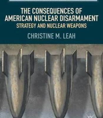 The Consequences Of American Nuclear Disarmament: Strategy And Nuclear Weapons (American Foreign Policy In The 21st Century) PDF