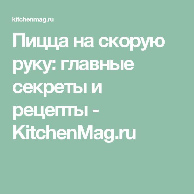 Пицца на скорую руку: главные секреты и рецепты - KitchenMag.ru