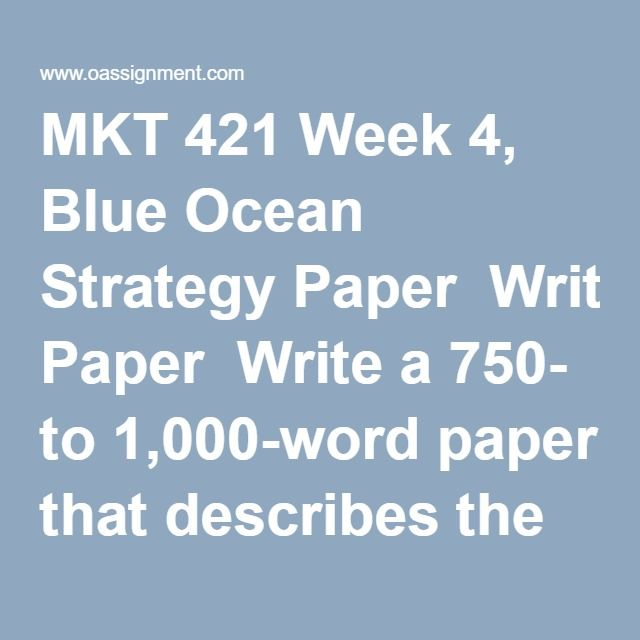 MKT 421 Week 4, Blue Ocean Strategy Paper  Write a 750- to 1,000-word paper that describes the importance of blue ocean strategy and identifies a product or service that would be considered a blue ocean move. Include the following:     •  A description of blue ocean strategy and its importance     •  A product or service that might be considered a blue ocean move and why     •  An alternative red ocean move for the same product or service along with the pros and cons of that strategy Format…