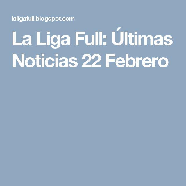 La Liga Full: Últimas Noticias 22 Febrero