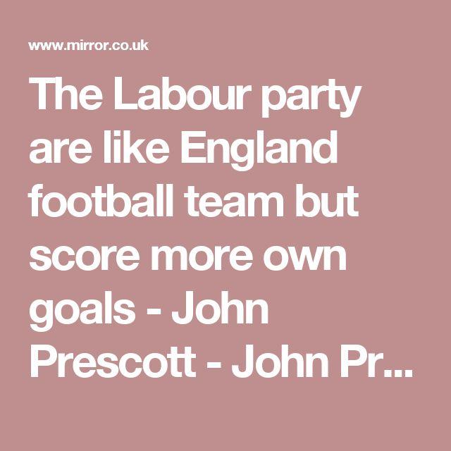 The Labour party are like England football team but score more own goals - John Prescott - John Prescott - Mirror Online