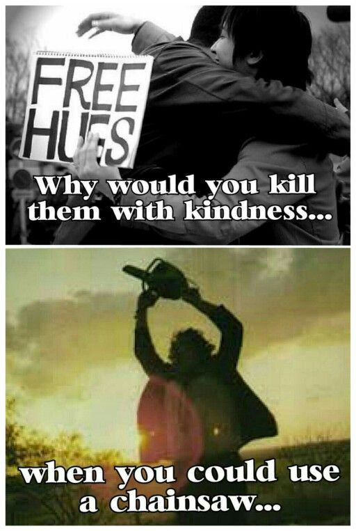Dark humor...<< because chainsaws are expensive, and if you kill them with kindness they'll never see it coming
