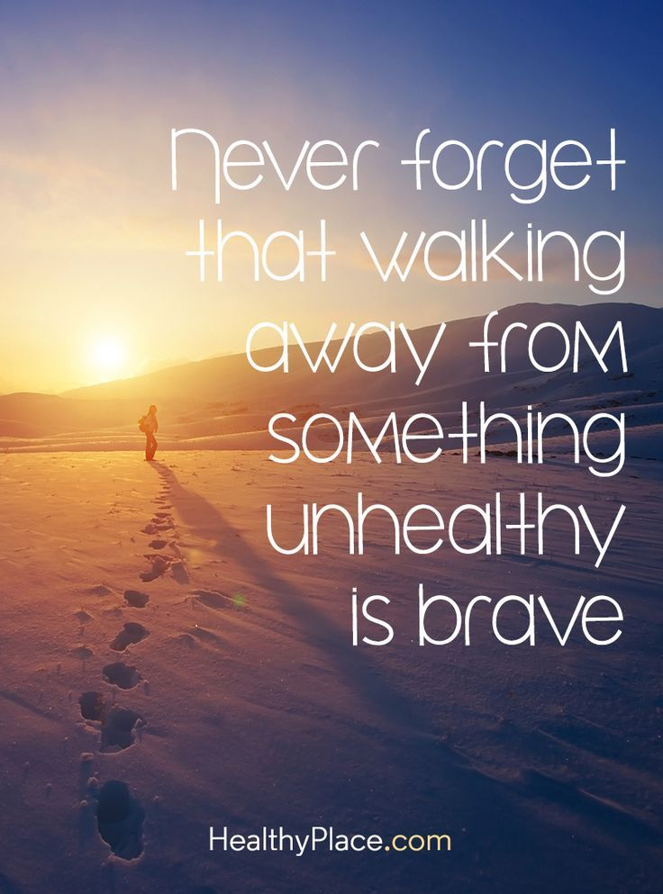 Quote on abuse: Never forget that walking away from something unhealthy is brave. http://www.HealthyPlace.com