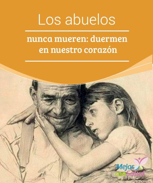 Los abuelos nunca mueren: duermen en nuestro corazón Los abuelos nunca mueren, se hacen invisibles para descansar en nuestro corazón como el mejor de los legados.