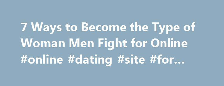 7 Ways to Become the Type of Woman Men Fight for Online #online #dating #site #for #free http://dating.remmont.com/7-ways-to-become-the-type-of-woman-men-fight-for-online-online-dating-site-for-free/  #a dating site # 7 Ways to Become the Type of Woman Men Fight for Online Your phone lights up. Your online dating inbox has a new message. For a split second, you have hope. Maybe this message will be … Continue reading →