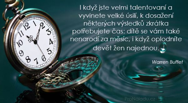 I když jste velmi talentovaní a vyvinete velké úsilí, k dosažení některých výsledků zkrátka potřebujete čas: dítě se vám také nenarodí za měsíc, i když oplodníte devět žen najednou.