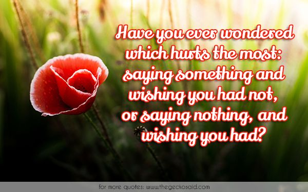 Have you ever wondered which hurts the most: saying something and wishing you had not, or saying nothing, and wishing you had?  #had #hurts #most #nothing #quotes #saying #something #wisdom #wishing #wondered