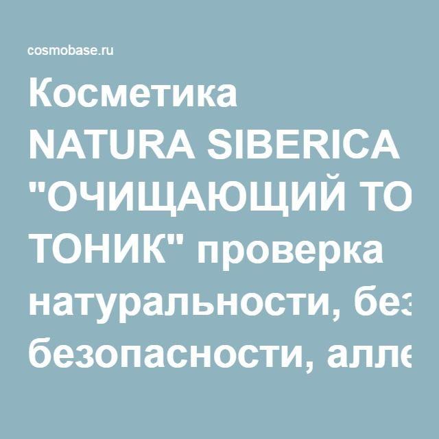 "Косметика NATURA SIBERICA ""ОЧИЩАЮЩИЙ ТОНИК"" проверка натуральности, безопасности, аллергенности."