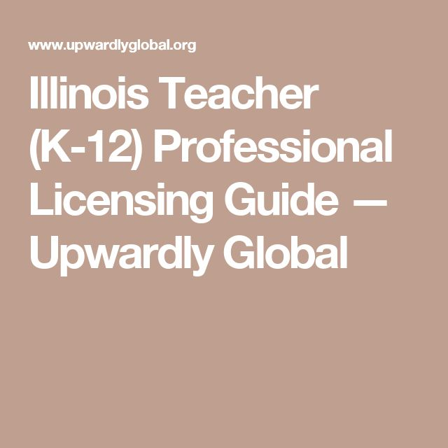 Illinois Teacher (K-12) Professional Licensing Guide — Upwardly Global