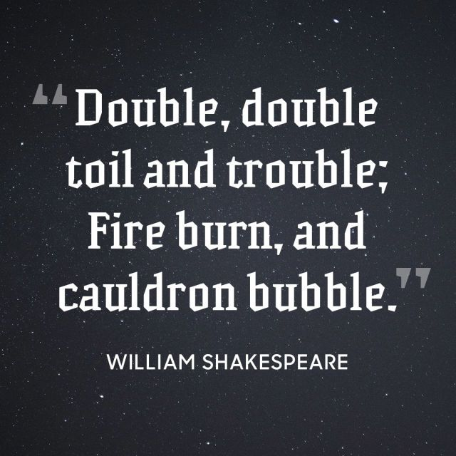 """""""Double, double toil and trouble; Fire burn, and cauldron bubble."""""""