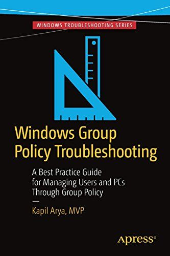 Windows Group Policy Troubleshooting: A Best Practice Guide for Managing Users and PCs Through Group Polic
