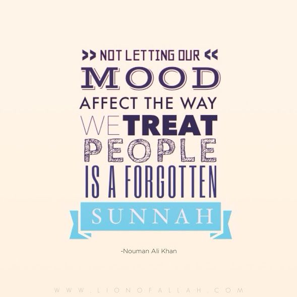 """""""Not letting our mood affect the way we treat people is a forgotten Sunnah."""" - Ustadh Nouman Ali Khan."""
