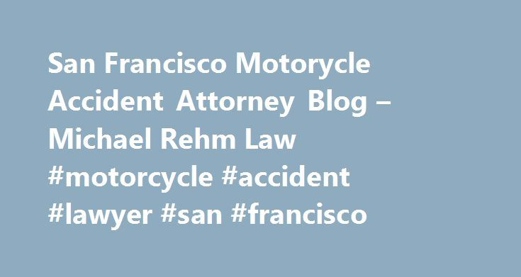 San Francisco Motorycle Accident Attorney Blog – Michael Rehm Law #motorcycle #accident #lawyer #san #francisco http://new-york.remmont.com/san-francisco-motorycle-accident-attorney-blog-michael-rehm-law-motorcycle-accident-lawyer-san-francisco/  The Helmet Use Law and How it affects a Motorcycle Accident Case Under California Vehicle Code Section § 27803 (see statute below article) helmet use is mandatory regardless of the age of the motorcyclist. Every state is different in regards to…