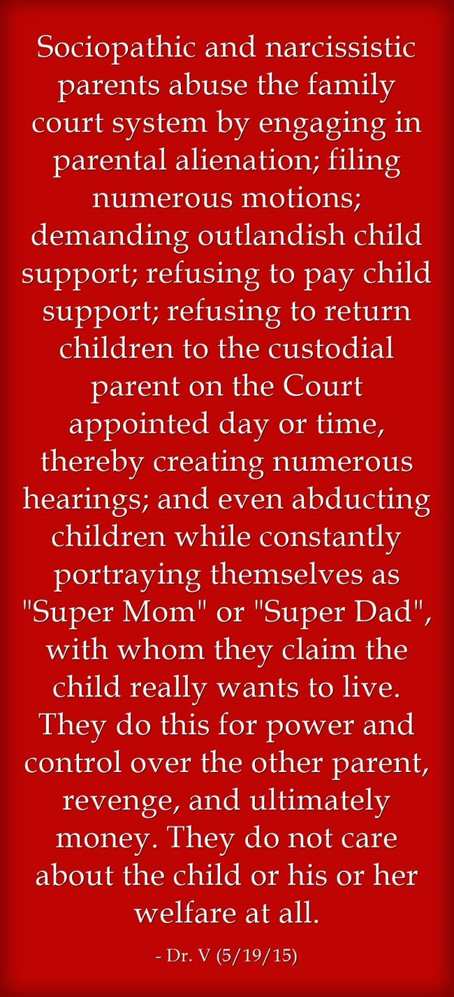 Sociopathic and narcissistic parents abuse the family court system by engaging in parental alienation; filing numerous motions; demanding outlandish child support; refusing to pay child support; refusing to return children to the custodial parent on the Court appointed day or time, thereby creating numerous hearings; and even abducting children while constantly portraying themselves as Super Mom or Super Dad, with whom they claim the child really wants to live. They do...