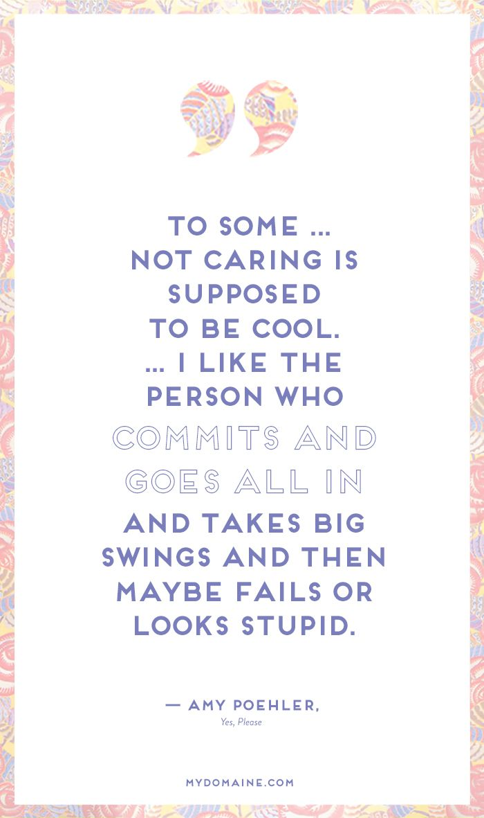"""To some... not caring is supposed to be cool. I like the person who commits and goes all in and takes big swings and then maybe fails or looks stupid."" - Amy Poehler // #MyDomaineQUOTES"