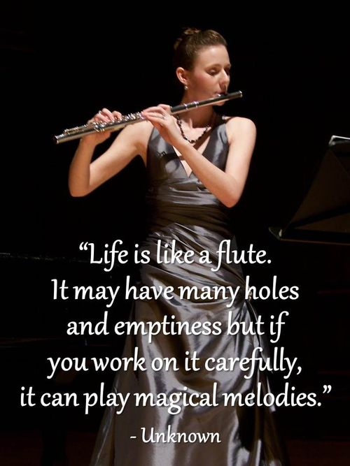 """Life is like a flute. It may have many holes and emptiness but if you work on it carefully, it can play magical melodies."" - Unknown"