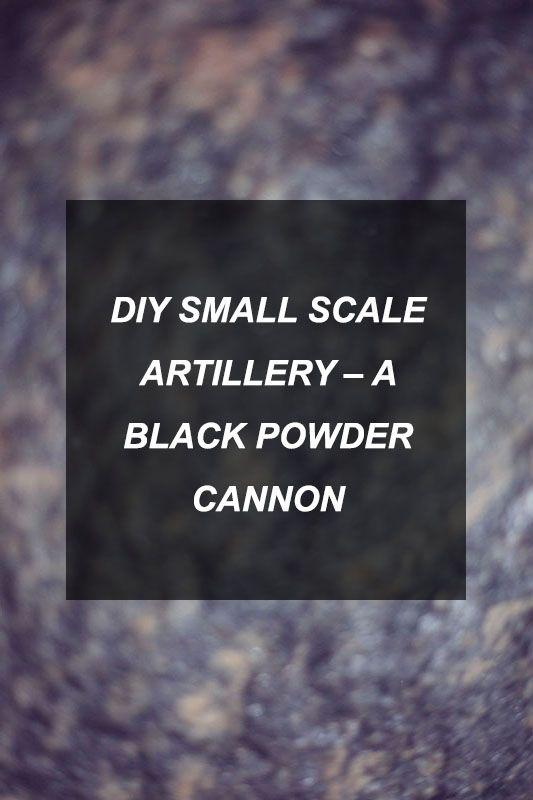 DIY Small Scale Artillery – A Black Powder Cannon
