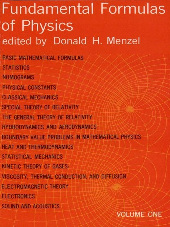 Fundamental Formulas of Physics, Volume One by Donald H. Menzel  Volume 1 of a two-volume set. This important work covers basic mathematical formulas, statistics, nomograms, physical constants, classical mechanics, special theory of relativity, general theory of relativity, hydrodynamics and aerodynamics, boundary value problems in mathematical physics, heat and thermodynamics, statistical mechanics, kinetic theory of gases, viscosity, thermal conductions, electromagnetism,...