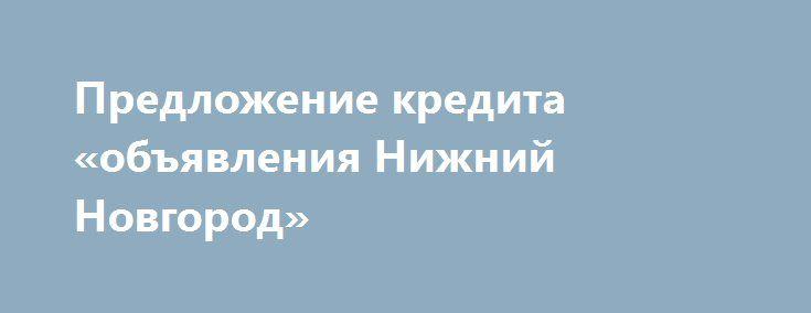 Предложение кредита «объявления Нижний Новгород» http://www.mostransregion.ru/d_019/?adv_id=975  Вы деловой человек или женщина? Вы в любой финансовой неразберихи, или вам нужно средств, чтобы начать свой собственный бизнес? Вам нужен кредит, чтобы погасить долг или купить дом или автомобиль? 3% предложение кредита применяются, если вам нужен кредит, чтобы мы могли продолжить вперед:    - Инвесторы кредиты;    - Консолидация долгов;    - Второй ипотечный;    - Бизнес-кредиты…
