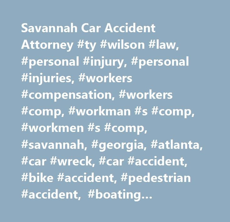 Savannah Car Accident Attorney #ty #wilson #law, #personal #injury, #personal #injuries, #workers #compensation, #workers #comp, #workman #s #comp, #workmen #s #comp, #savannah, #georgia, #atlanta, #car #wreck, #car #accident, #bike #accident, #pedestrian #accident, #boating #accident, #accident, #injury…