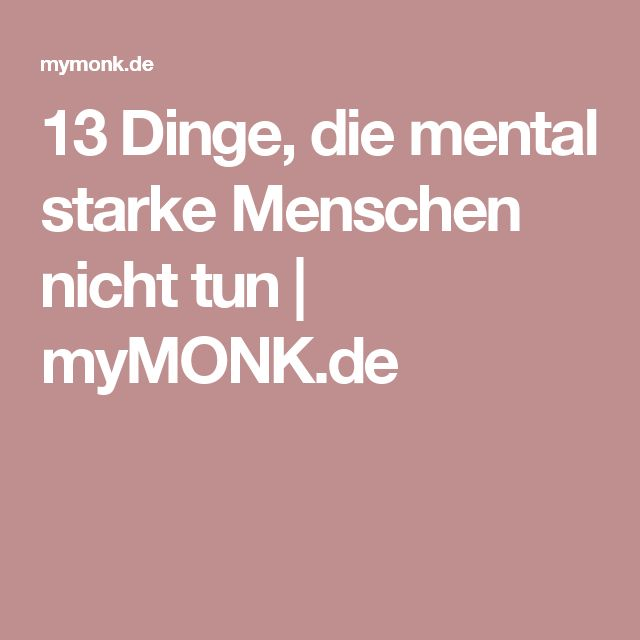 13 Dinge, die mental starke Menschen nicht tun | myMONK.de