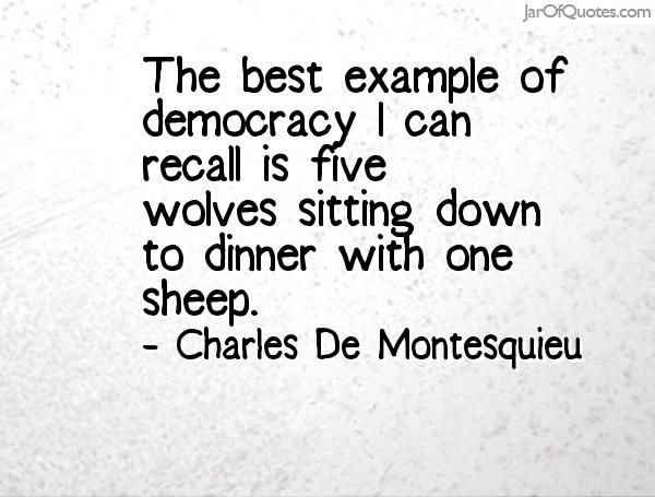 [The best example of democracy I can recall is five wolves sitting down to dinner with one sheep.-- Charles De Montesquieu]