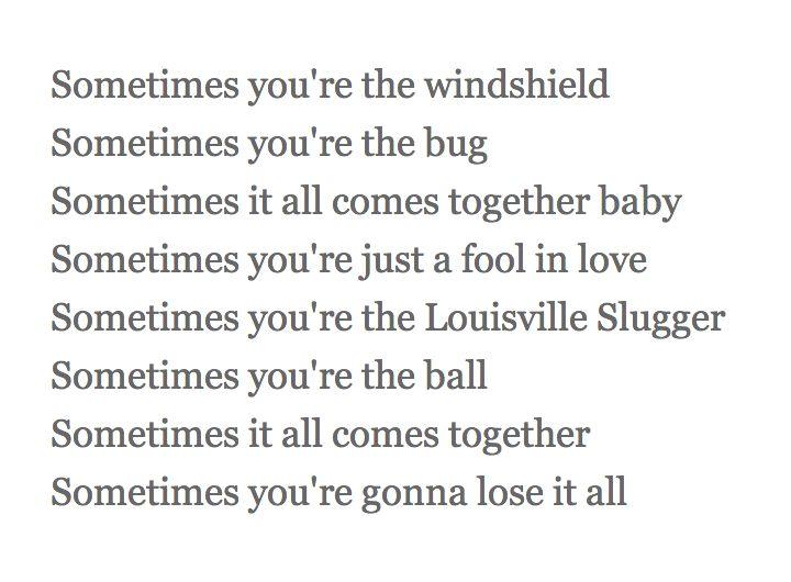 """from """"THE BUG,"""" MARY CHAPIN CARPENTER -- Sometimes you're the windshield / Sometimes you're the bug / Sometimes it all comes together baby / Sometimes you're just a fool in love"""""""
