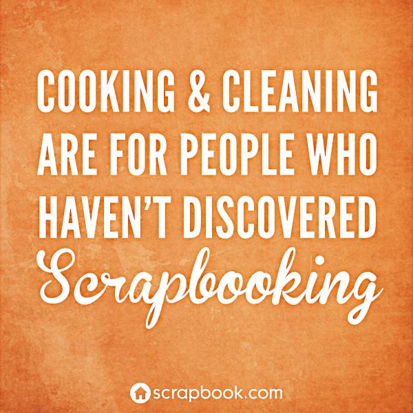 """Cooking & Cleaning are for people who haven't discovered Scrapbooking""."