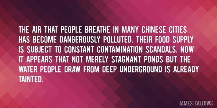 Quote by James Fallows => The air that people breathe in many Chinese cities has become dangerously polluted. Their food supply is subject to constant contamination scandals. Now it appears that not merely stagnant ponds but the water people draw from deep underground is already tainted.