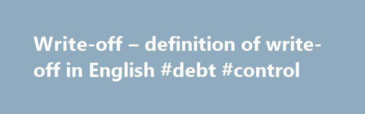 Write-off – definition of write-off in English #debt #control http://debt.remmont.com/write-off-definition-of-write-off-in-english-debt-control/  #write off debt # Definition of write-off in English: 1 Finance A cancellation from an account of a bad debt or worthless asset. Last year, loan growth was a healthy 9%, after deducting write-offs for nonperforming loans – more than twice what the bank projected. It is taking a one-off hit of $10m to cover…