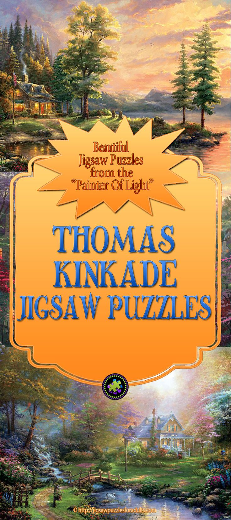 "LOVE this Large collection of absolutely beautiful Thomas Kinkade Puzzles! If you're a fan of the art of ""The Painter of Light"" Thomas Kinkade these jigsaw puzzles for adults are a must have for anyone who is an avid jigsaw puzzle enthusiast. You'll find Thomas Kinkade puzzles from 300 pieces all the way to 2000 pieces."