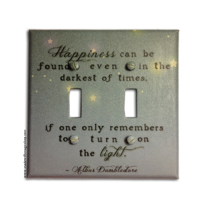 """""""Happiness can be found even in the darkest of times, if one only remembers to turn on the light."""" - Want this switch plate!"""