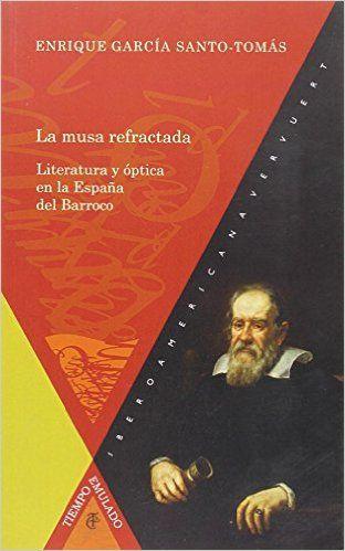 La musa refractada : literatura y óptica en la España del Barroco / Enrique García Santo-Tomás Madrid : Iberoamerica ; Frankfurt am Main : Vervuert, 2015