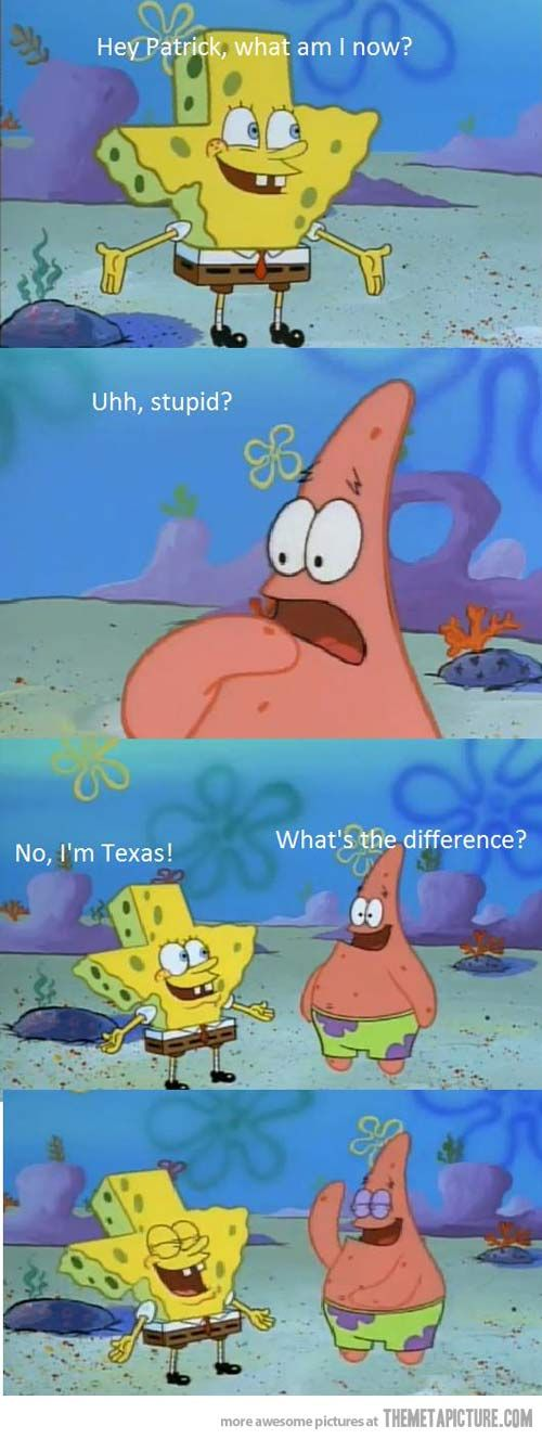 Texas is stupid. According to patrick and spongebob that is
