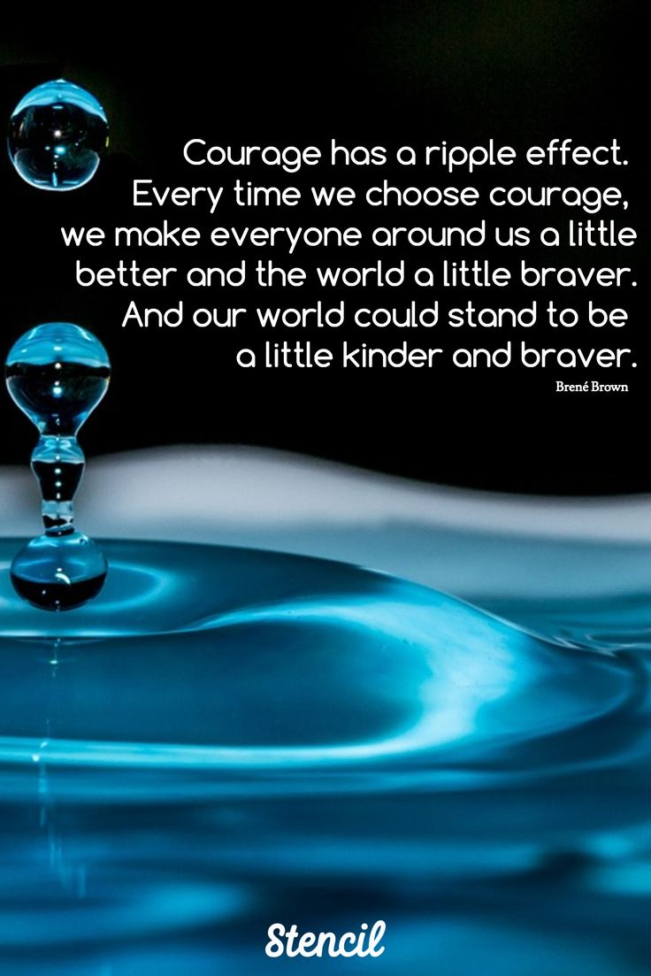 Brené Brown / Courage has a ripple effect.  Every time we choose courage,  we make everyone around us a little better and the world a little braver.