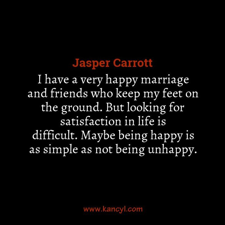 """I have a very happy marriage and friends who keep my feet on the ground. But looking for satisfaction in life is difficult. Maybe being happy is as simple as not being unhappy."", Jasper Carrott"