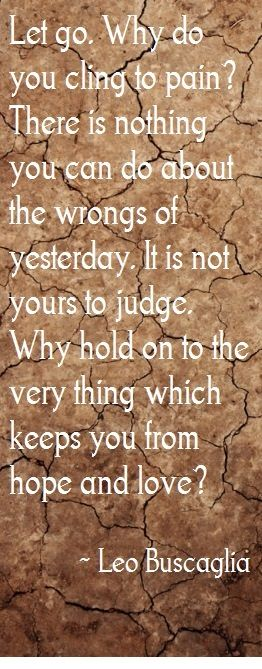 "Leo Buscaglia: ""Let go. Why do you cling to pain? There is nothing you can do about the wrongs of yesterday. It is not yours to judge. Why hold on to the very thing which keeps you from hope and love?"""