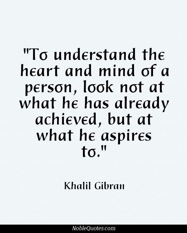 Per capire il cuore e la mente di una persona, non guardate ciò che ha raggiunto, ma ciò a cui aspira ... <3