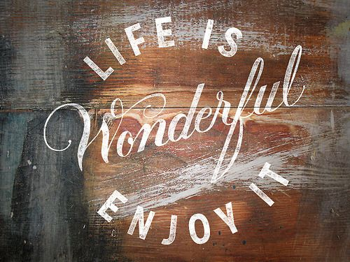 Life is wonderful, enjoy it.