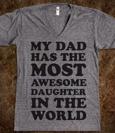 For daddy's girl... I'm not a  Daddy's girl, but my Dad does have the most awesome daughter in the world.....He just chooses to be stubborn and hypocritical instead of seeing me as such. Oh well.....his loss.