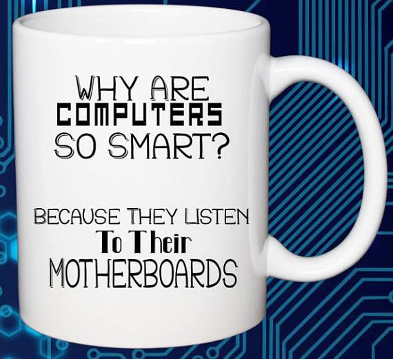 Why are computers so smart?  Because they listen to their motherboards lol.  Funny computer mug right there.  Great gift for your technology loved son.