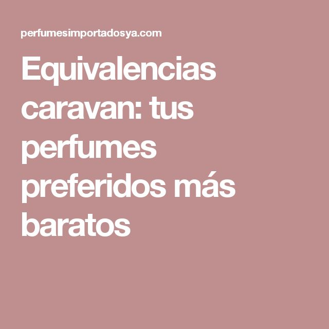 Equivalencias caravan: tus perfumes preferidos más baratos