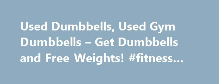Used Dumbbells, Used Gym Dumbbells – Get Dumbbells and Free Weights! #fitness #courses http://fitness.remmont.com/used-dumbbells-used-gym-dumbbells-get-dumbbells-and-free-weights-fitness-courses/  Free Weights Dumbbells, Barbells, and Plates UsedGymEquipment.com is a great resource discount free weights, used dumbbells. barbells, Olympic plates and functional training bumper plates. We have great deals on free weights for sale that you will not ever need to look anywhere else for all your…