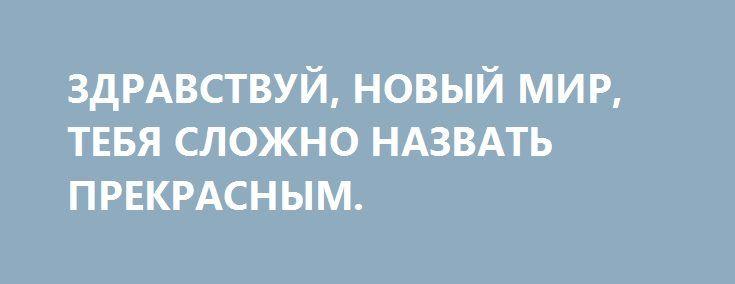 ЗДРАВСТВУЙ, НОВЫЙ МИР, ТЕБЯ СЛОЖНО НАЗВАТЬ ПРЕКРАСНЫМ. http://rusdozor.ru/2016/09/30/zdravstvuj-novyj-mir-tebya-slozhno-nazvat-prekrasnym/  Это, безусловно, новая реальность, в которой нам всем предстоит осваиваться. Можно назвать это сдвигом окна Овертона, можно – очередным пробоем дна, можно поворотом стрелки часов Судного дня, суть от этого не изменится.  Официальный представитель Госдепа Джон Кирби решил пояснить, ...