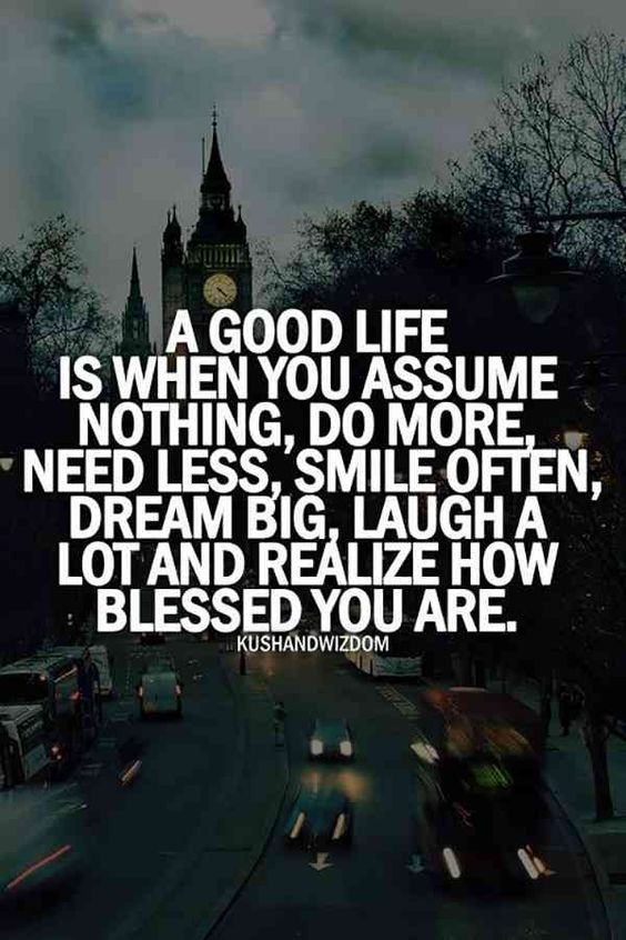 a good life is when you assume nothing, do more need less, smile often, dream big, laugh a lot a realize how blessed you are.