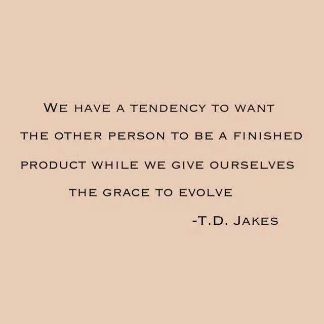 """We have the tendency to want the other person to be a finished product while we give ourselves the grace to evolve."" - T.D. Jakes."