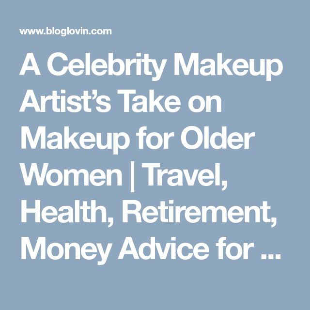A Celebrity Makeup Artist's Take on Makeup for Older Women | Travel, Health, Retirement, Money Advice for Women Over 60 | Sixty and Me | Bloglovin'