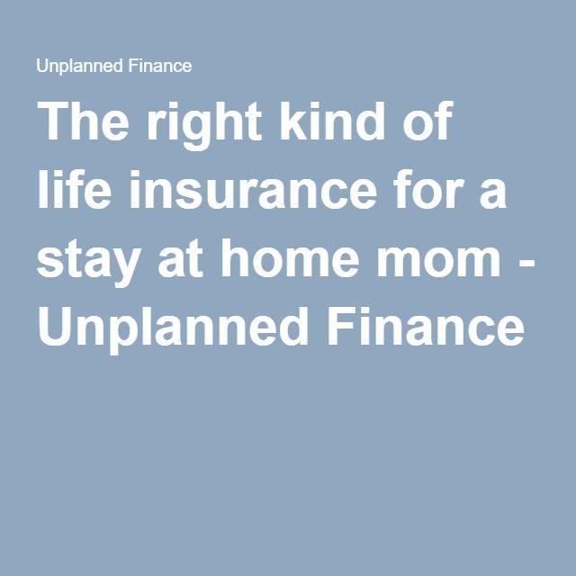 The right kind of life insurance for a stay at home mom - Unplanned Finance